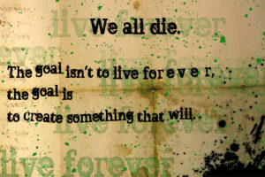 We All Die Eventually. The Goal ins't to live forever, the goal is to create something that will